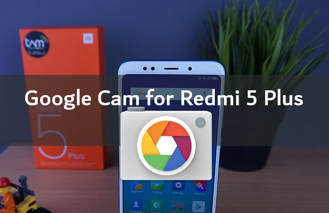 4 Gcam Mods Compatible for Redmi 5 Plus (Vince) | MIUI Blog